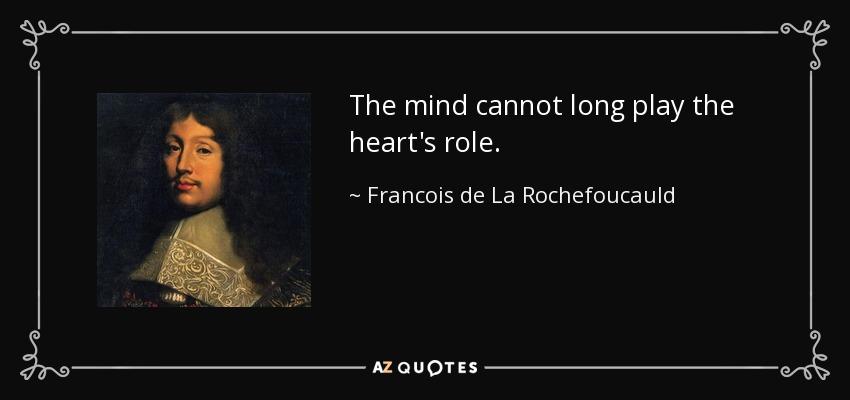 The mind cannot long play the heart's role. - Francois de La Rochefoucauld
