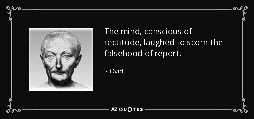 The mind, conscious of rectitude, laughed to scorn the falsehood of report. - Ovid