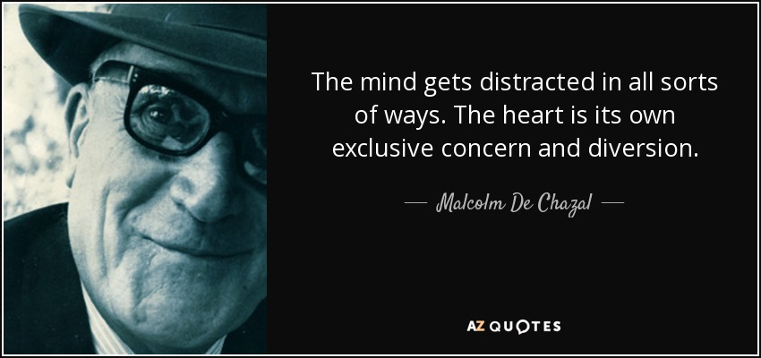 The mind gets distracted in all sorts of ways. The heart is its own exclusive concern and diversion. - Malcolm De Chazal
