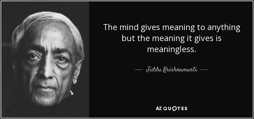 The mind gives meaning to anything but the meaning it gives is meaningless. - Jiddu Krishnamurti