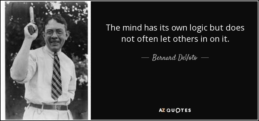 The mind has its own logic but does not often let others in on it. - Bernard DeVoto