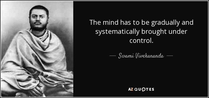 The mind has to be gradually and systematically brought under control. - Swami Vivekananda