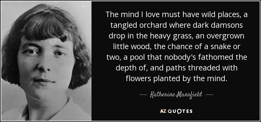 The mind I love must have wild places, a tangled orchard where dark damsons drop in the heavy grass, an overgrown little wood, the chance of a snake or two, a pool that nobody's fathomed the depth of, and paths threaded with flowers planted by the mind. - Katherine Mansfield