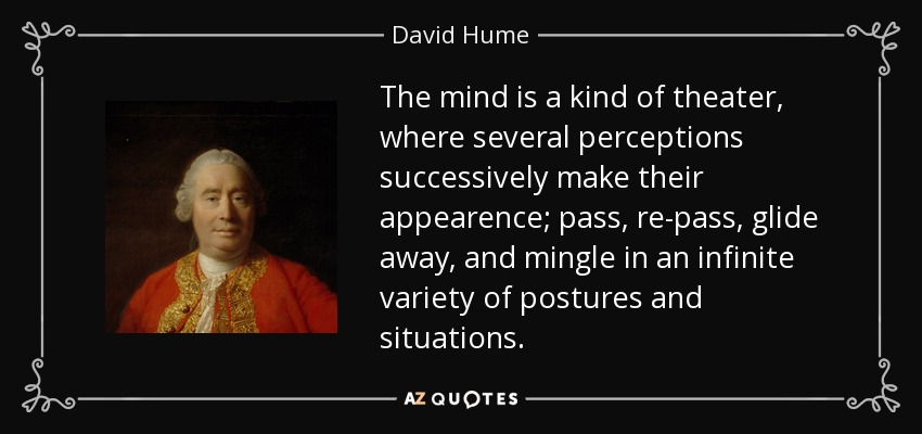 The mind is a kind of theater, where several perceptions successively make their appearence; pass, re-pass, glide away, and mingle in an infinite variety of postures and situations. - David Hume