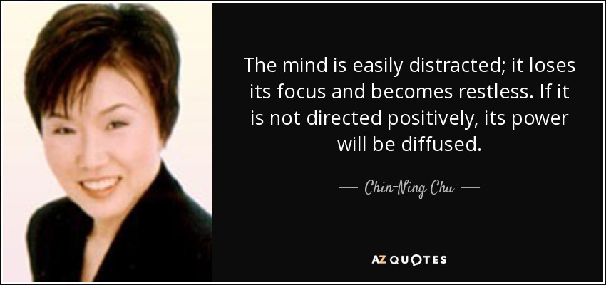 The mind is easily distracted; it loses its focus and becomes restless. If it is not directed positively, its power will be diffused. - Chin-Ning Chu