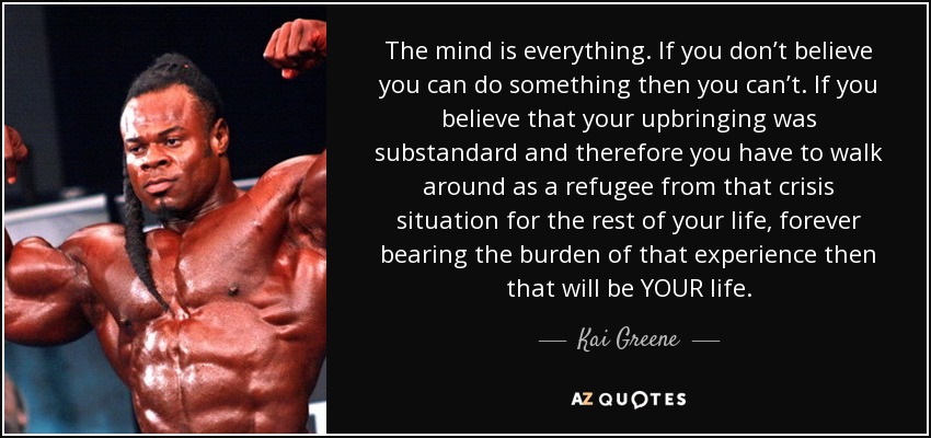 The mind is everything. If you don't believe you can do something then you can't. If you believe that your upbringing was substandard and therefore you have to walk around as a refugee from that crisis situation for the rest of your life, forever bearing the burden of that experience then that will be YOUR life. - Kai Greene