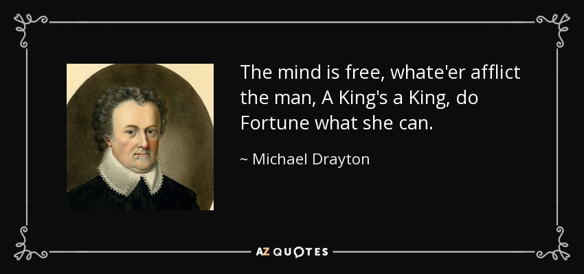 The mind is free, whate'er afflict the man, A King's a King, do Fortune what she can. - Michael Drayton
