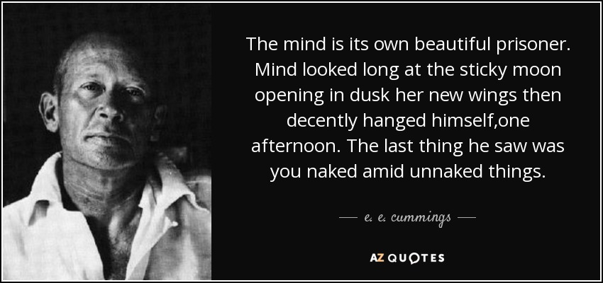The mind is its own beautiful prisoner. Mind looked long at the sticky moon opening in dusk her new wings then decently hanged himself,one afternoon. The last thing he saw was you naked amid unnaked things. - e. e. cummings
