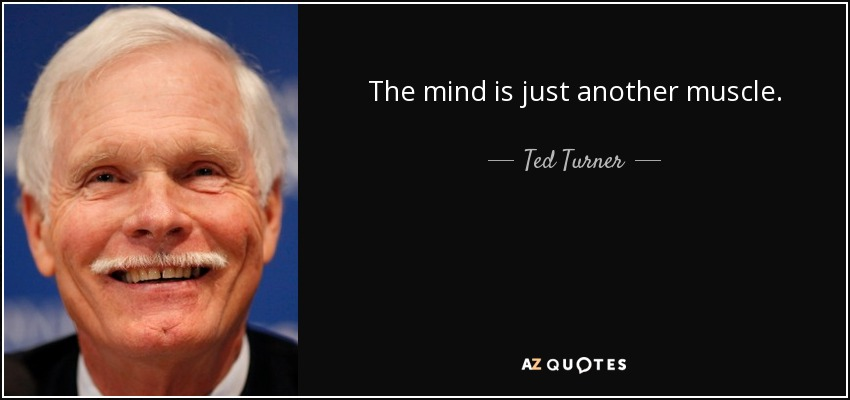 The mind is just another muscle. - Ted Turner