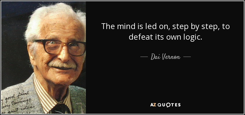 The mind is led on, step by step, to defeat its own logic. - Dai Vernon