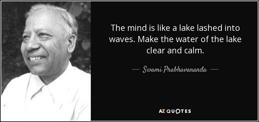The mind is like a lake lashed into waves. Make the water of the lake clear and calm. - Swami Prabhavananda