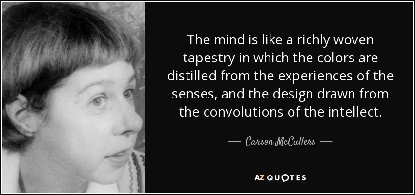The mind is like a richly woven tapestry in which the colors are distilled from the experiences of the senses, and the design drawn from the convolutions of the intellect. - Carson McCullers