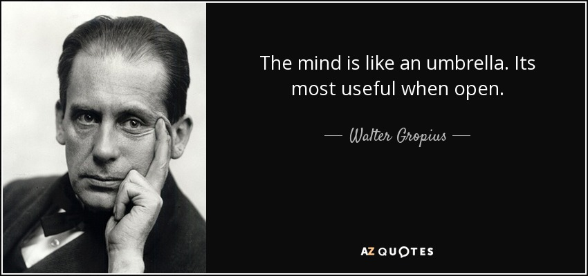 The mind is like an umbrella. Its most useful when open. - Walter Gropius
