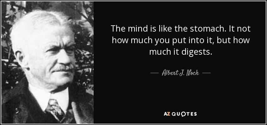 The mind is like the stomach. It not how much you put into it, but how much it digests. - Albert J. Nock