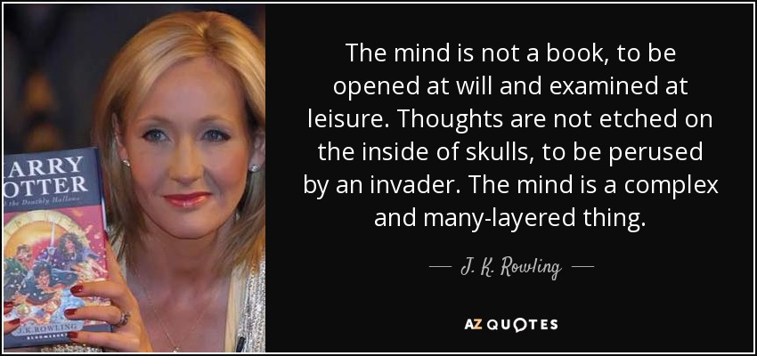 The mind is not a book, to be opened at will and examined at leisure. Thoughts are not etched on the inside of skulls, to be perused by an invader. The mind is a complex and many-layered thing. - J. K. Rowling
