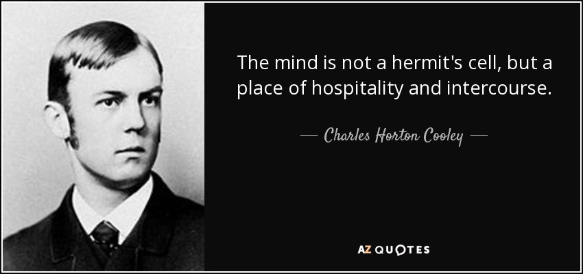The mind is not a hermit's cell, but a place of hospitality and intercourse. - Charles Horton Cooley