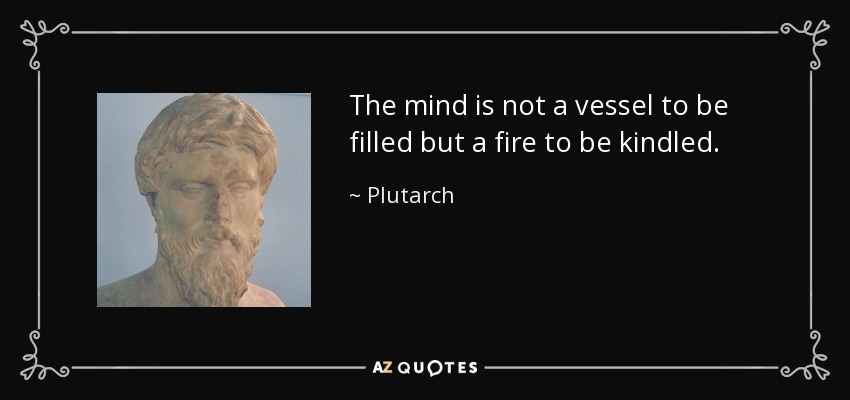 The mind is not a vessel to be filled but a fire to be kindled. - Plutarch