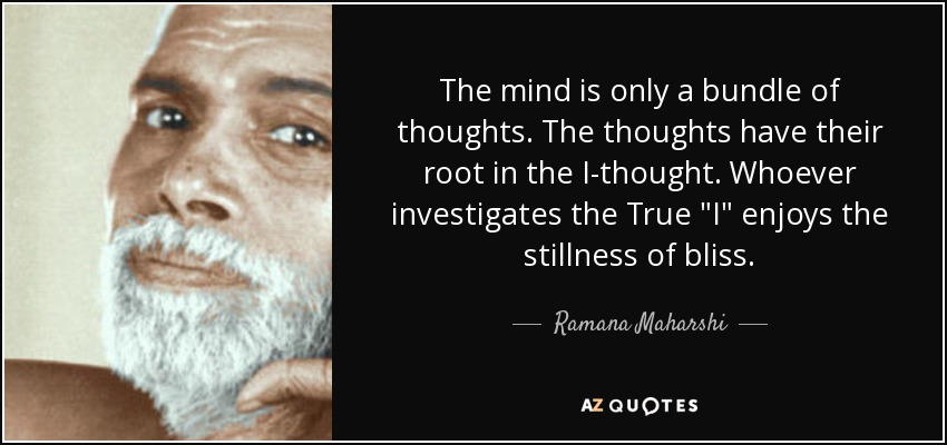 The mind is only a bundle of thoughts. The thoughts have their root in the I-thought. Whoever investigates the True