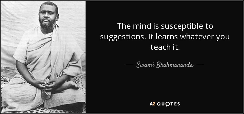 The mind is susceptible to suggestions. It learns whatever you teach it. - Swami Brahmananda