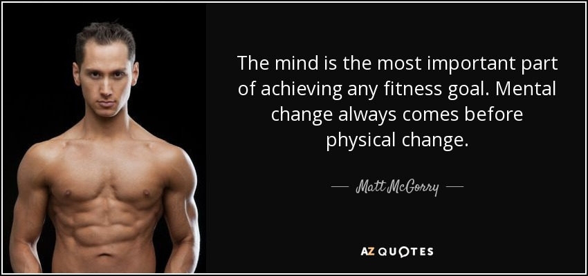 The mind is the most important part of achieving any fitness goal. Mental change always comes before physical change. - Matt McGorry