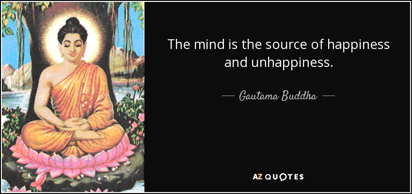 The mind is the source of happiness and unhappiness. - Gautama Buddha