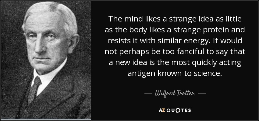 The mind likes a strange idea as little as the body likes a strange protein and resists it with similar energy. It would not perhaps be too fanciful to say that a new idea is the most quickly acting antigen known to science. - Wilfred Trotter