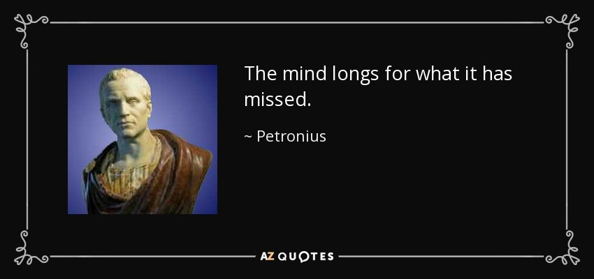 The mind longs for what it has missed. - Petronius