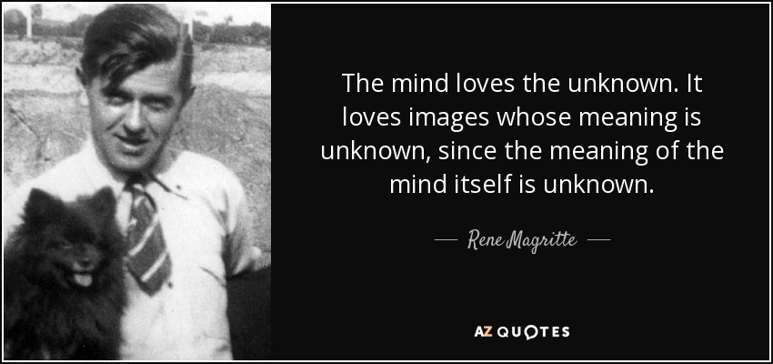 The mind loves the unknown. It loves images whose meaning is unknown, since the meaning of the mind itself is unknown. - Rene Magritte