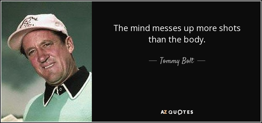 The mind messes up more shots than the body. - Tommy Bolt