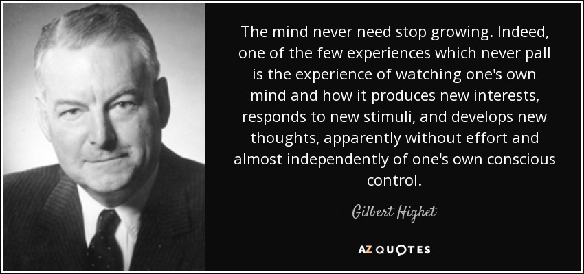 The mind never need stop growing. Indeed, one of the few experiences which never pall is the experience of watching one's own mind and how it produces new interests, responds to new stimuli, and develops new thoughts, apparently without effort and almost independently of one's own conscious control. - Gilbert Highet