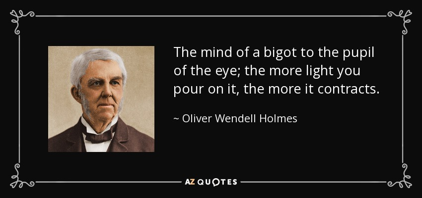 The mind of a bigot to the pupil of the eye; the more light you pour on it, the more it contracts. - Oliver Wendell Holmes Sr.