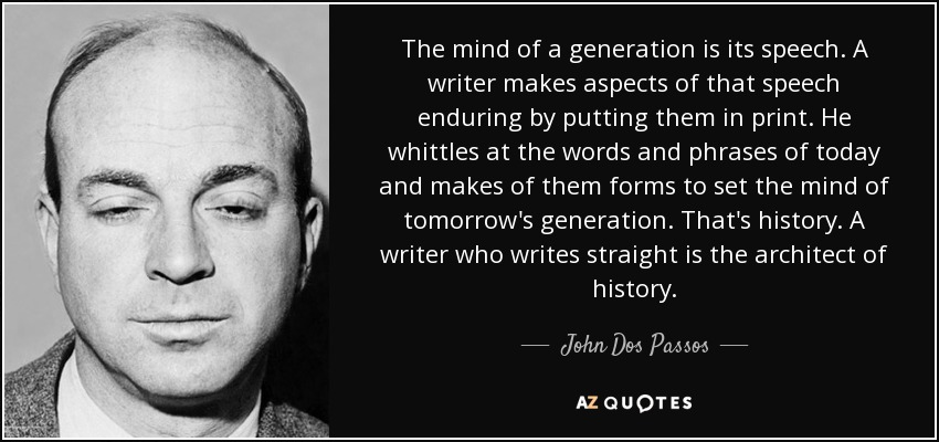 The mind of a generation is its speech. A writer makes aspects of that speech enduring by putting them in print. He whittles at the words and phrases of today and makes of them forms to set the mind of tomorrow's generation. That's history. A writer who writes straight is the architect of history. - John Dos Passos