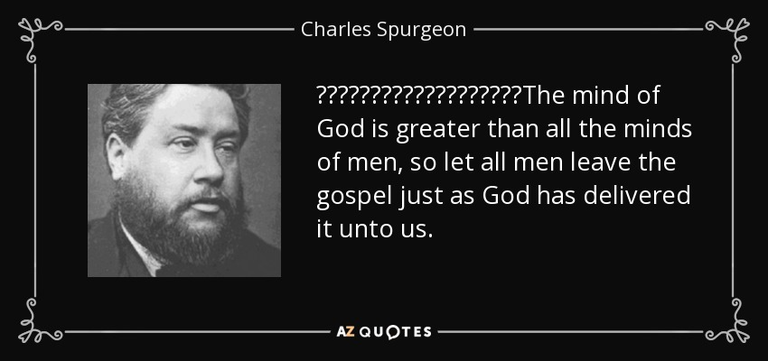 ‎‎‎‎‎‎‎‎‎‎‎‎‎‎‎‎‎‎‎The mind of God is greater than all the minds of men, so let all men leave the gospel just as God has delivered it unto us. - Charles Spurgeon
