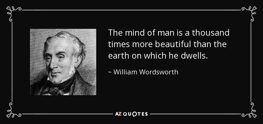 The mind of man is a thousand times more beautiful than the earth on which he dwells. - William Wordsworth