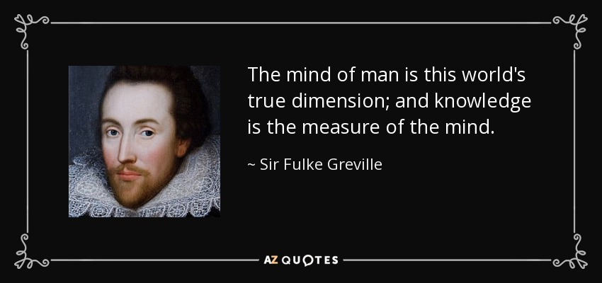 The mind of man is this world's true dimension; and knowledge is the measure of the mind. - Sir Fulke Greville