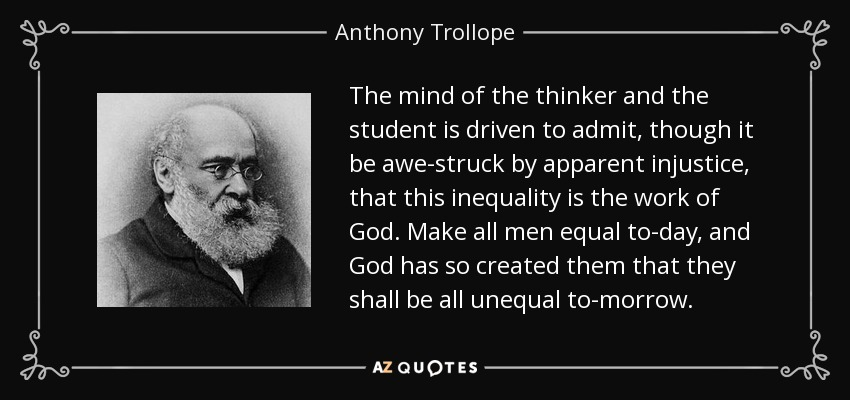 The mind of the thinker and the student is driven to admit, though it be awe-struck by apparent injustice, that this inequality is the work of God. Make all men equal to-day, and God has so created them that they shall be all unequal to-morrow. - Anthony Trollope