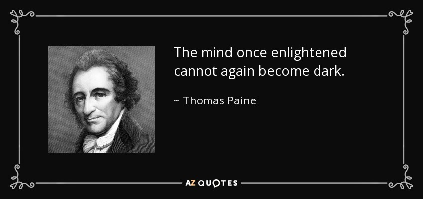 The mind once enlightened cannot again become dark. - Thomas Paine