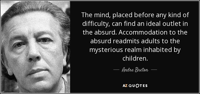 The mind, placed before any kind of difficulty, can find an ideal outlet in the absurd. Accommodation to the absurd readmits adults to the mysterious realm inhabited by children. - Andre Breton