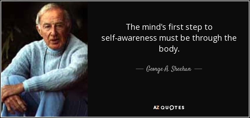 The mind's first step to self-awareness must be through the body. - George A. Sheehan