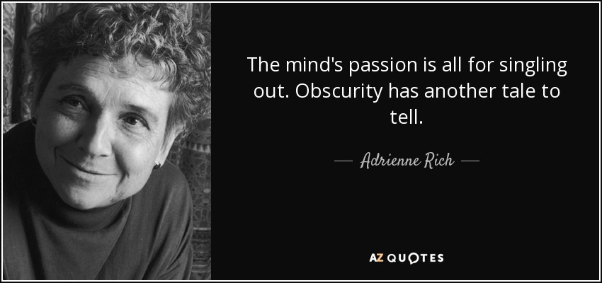 The mind's passion is all for singling out. Obscurity has another tale to tell. - Adrienne Rich