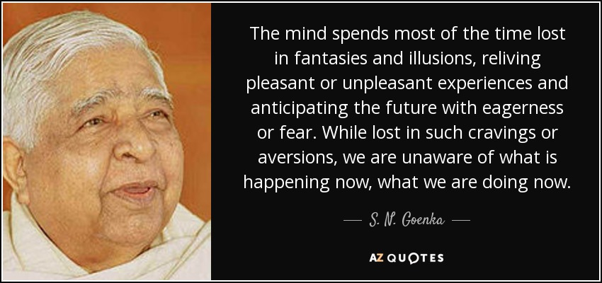 The mind spends most of the time lost in fantasies and illusions, reliving pleasant or unpleasant experiences and anticipating the future with eagerness or fear. While lost in such cravings or aversions, we are unaware of what is happening now, what we are doing now. - S. N. Goenka