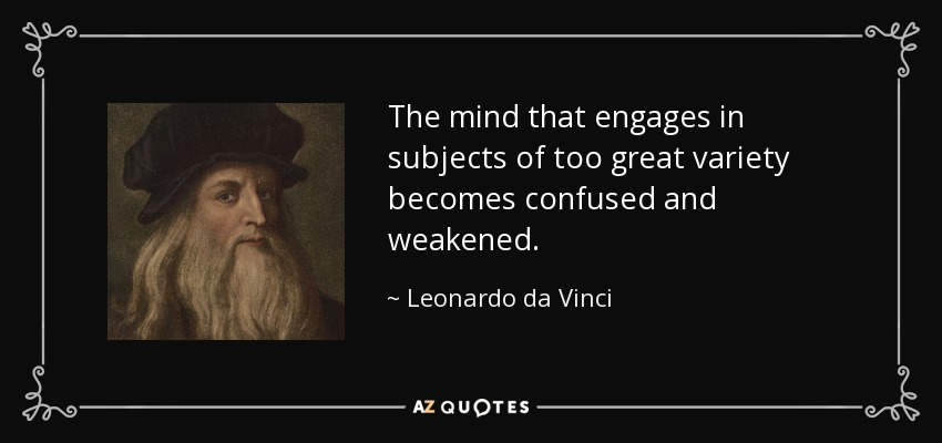 The mind that engages in subjects of too great variety becomes confused and weakened. - Leonardo da Vinci