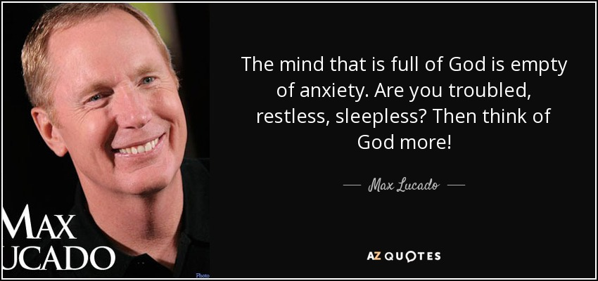 The mind that is full of God is empty of anxiety. Are you troubled, restless, sleepless? Then think of God more! - Max Lucado
