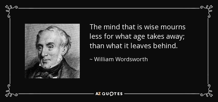 The mind that is wise mourns less for what age takes away; than what it leaves behind. - William Wordsworth