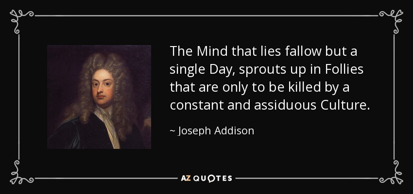 The Mind that lies fallow but a single Day, sprouts up in Follies that are only to be killed by a constant and assiduous Culture. - Joseph Addison