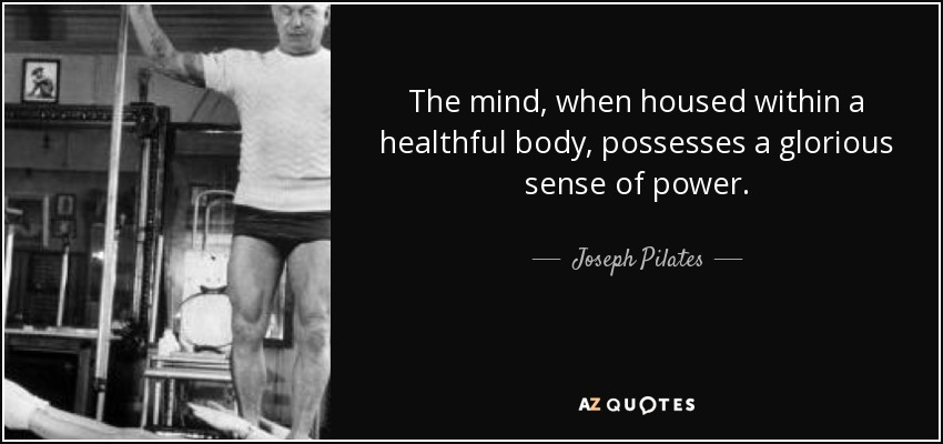 The mind, when housed within a healthful body, possesses a glorious sense of power. - Joseph Pilates