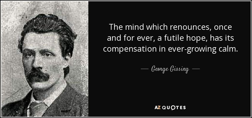 The mind which renounces, once and for ever, a futile hope, has its compensation in ever-growing calm. - George Gissing