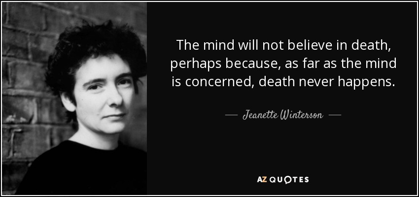 The mind will not believe in death, perhaps because, as far as the mind is concerned, death never happens. - Jeanette Winterson