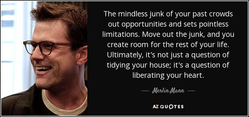 The mindless junk of your past crowds out opportunities and sets pointless limitations. Move out the junk, and you create room for the rest of your life. Ultimately, it's not just a question of tidying your house; it's a question of liberating your heart. - Merlin Mann