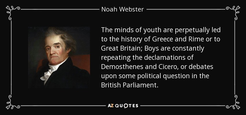 The minds of youth are perpetually led to the history of Greece and Rime or to Great Britain; Boys are constantly repeating the declamations of Demosthenes and Cicero, or debates upon some political question in the British Parliament. - Noah Webster